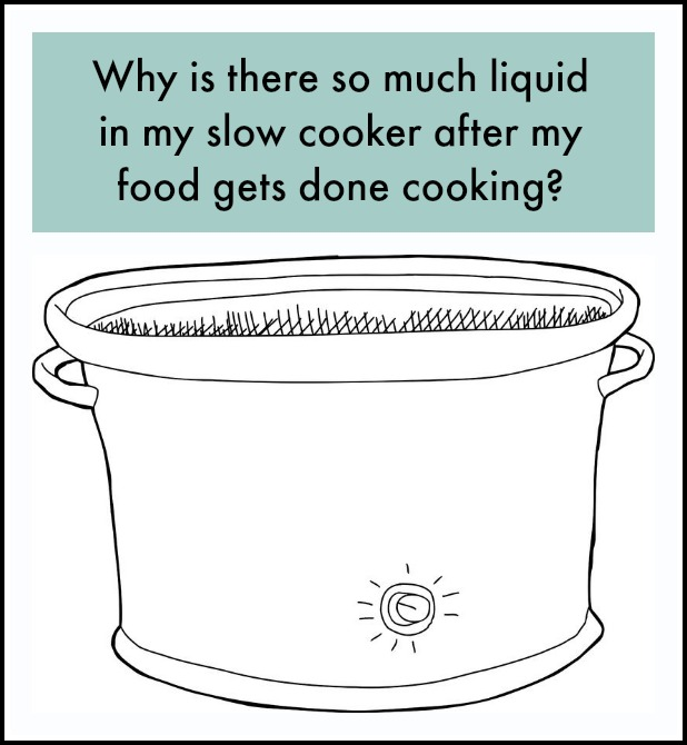 how to solve the issue of so much extra liquid in the slow cooker after the food gets done cooking
