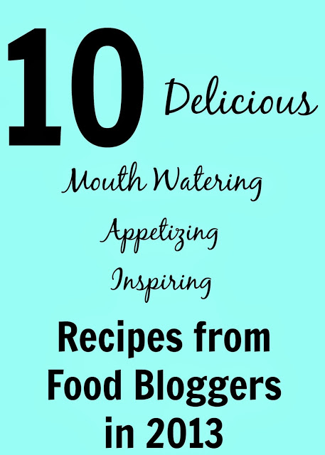 10 Delicious, Mouth Watering, Appetizing, Inspiring Recipes from Food Bloggers in 2013