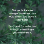 80% perfect always changes more lives than 100% perfect and stuck in your head