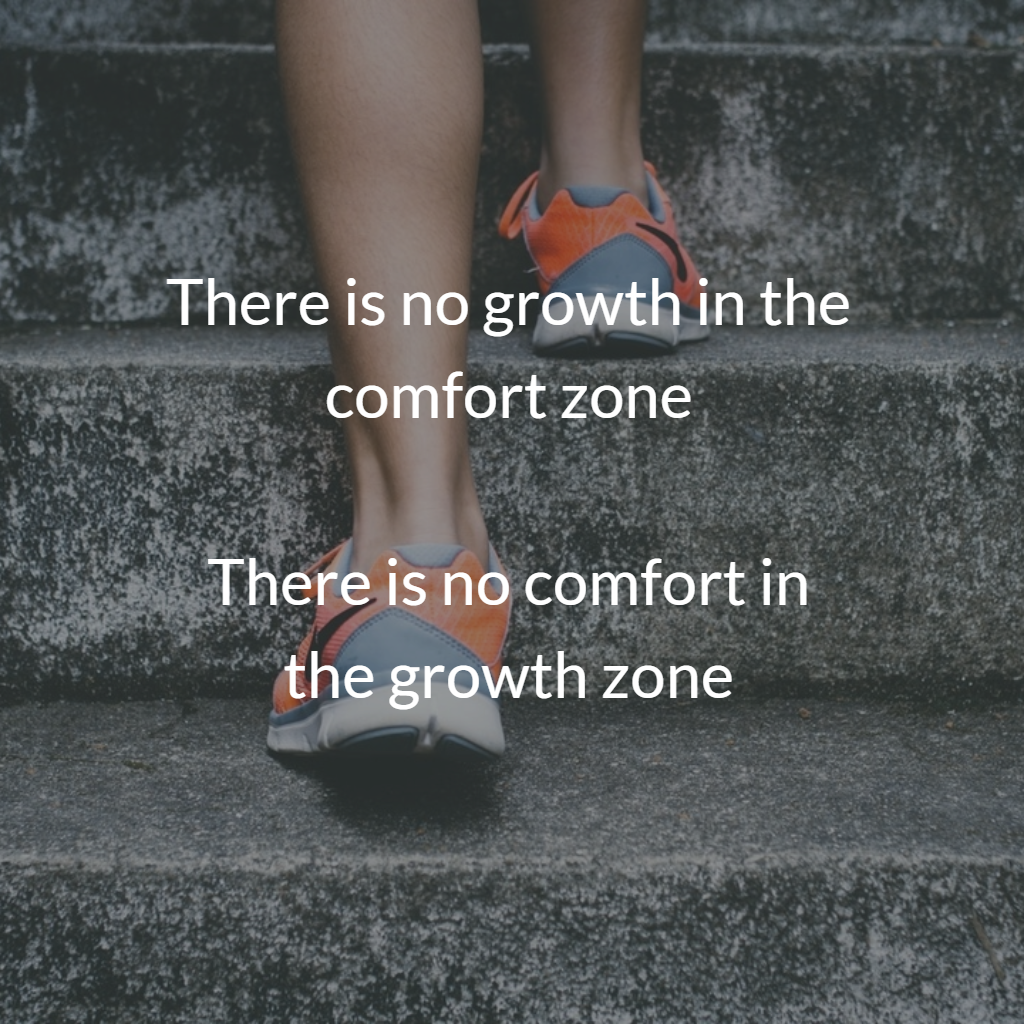 there is no growth in the comfort zone, there is no comfort in the growth zone